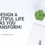 Design a beautiful life as you transform!